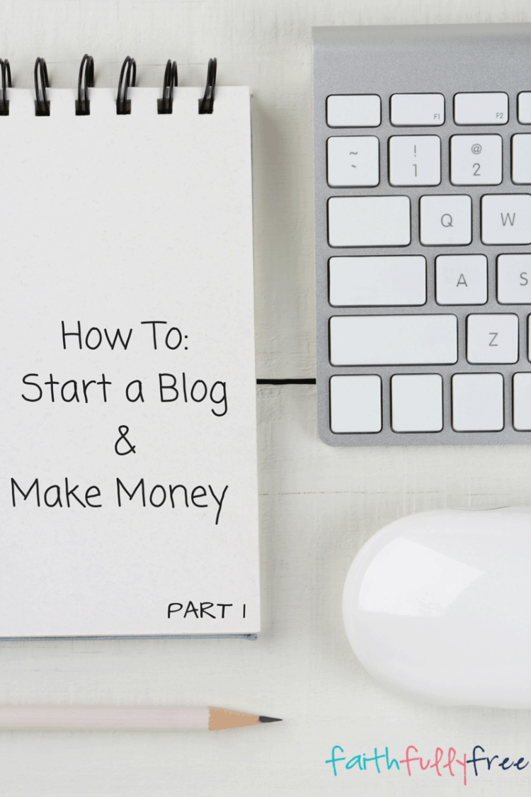how to make money online blog how to start a blog and make money part 1 faithfully free 5394
